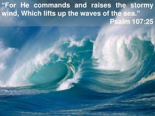 """For He commands and raises the stormy wind, Which lifts up the waves of the sea."" Psalm 107:25"