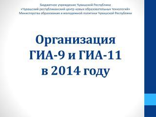 Организация  ГИА-9 и ГИА-11  в 2014 году