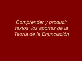 Comprender y producir textos: los aportes de la Teor a de la Enunciaci n