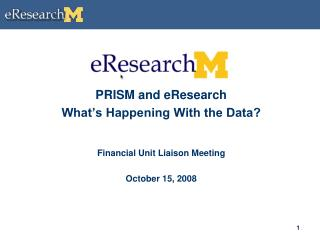 PRISM and eResearch What's Happening With the Data? Financial Unit Liaison Meeting