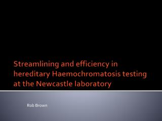 Streamlining and efficiency in  hereditary  Haemochromatosis testing at the Newcastle laboratory