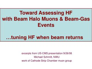 Toward Assessing HF  with Beam Halo Muons & Beam-Gas Events  �tuning HF when beam returns