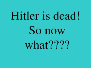 Hitler is dead!  So now what????