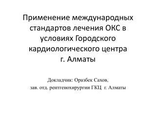 Докладчик:  Оразбек Сахов ,  зав. отд.  рентгенохирургии  ГКЦ  г.  Алматы