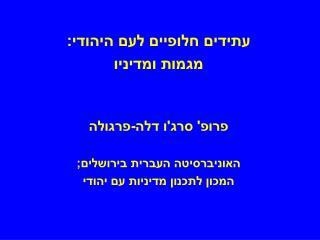 עתידים חלופיים לעם היהודי: מגמות ומדיניו פרופ' סרג'ו דלה-פרגולה האוניברסיטה העברית בירושלים;
