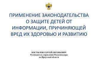 КОСТЫЛОВ СЕРГЕЙ ЕВГЕНЬЕВИЧ Руководитель управления  Роскомнадзора по Иркутской области