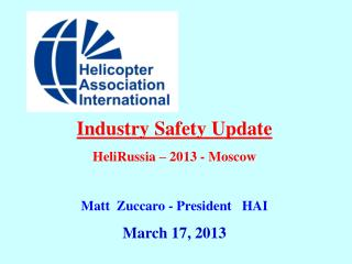 Industry Safety Update HeliRussia – 2013 - Moscow Matt  Zuccaro - President   HAI March 17, 2013