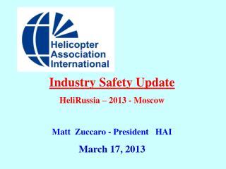 Industry Safety Update HeliRussia – 2013 - Moscow Matt  Zuccaro - President   HAI March 17, 2013
