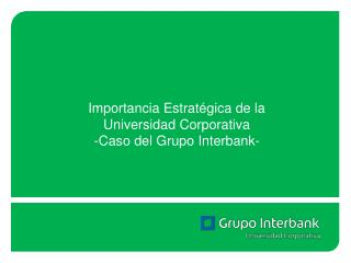 Importancia Estrat�gica de la Universidad Corporativa  -Caso del Grupo Interbank-