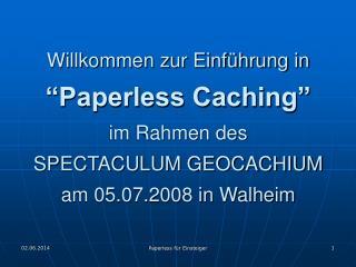 Willkommen zur Einf hrung in   Paperless Caching  im Rahmen des  SPECTACULUM GEOCACHIUM am 05.07.2008 in Walheim
