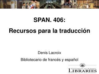 SPAN. 406: Recursos para la traducción Denis Lacroix Bibliotecario de francés y español
