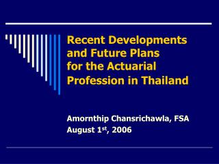 Recent Developments and Future Plans for the Actuarial Profession in Thailand
