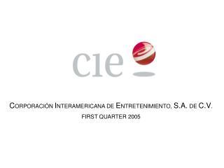 C ORPORACI�N  I NTERAMERICANA DE  E NTRETENIMIENTO,  S.A.  DE  C.V . FIRST QUARTER 2005