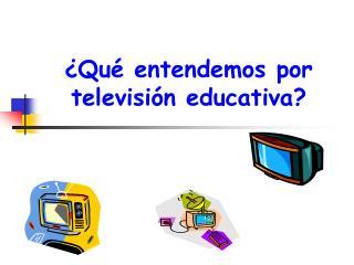 ¿Qué entendemos por televisión educativa?