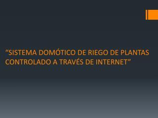 """SISTEMA DOMÓTICO DE RIEGO DE PLANTAS   CONTROLADO A TRAVÉS DE INTERNET"""