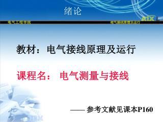 教材:电气接线原理及运行 课程名: 电气测量与接线 ——  参考文献见课本 P160