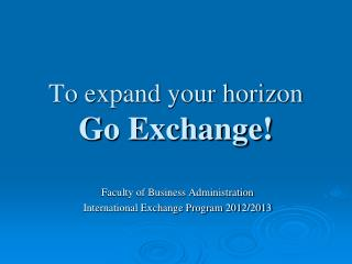 To expand your horizon Go Exchange!