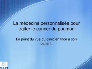 La m decine personnalis e pour traiter le cancer du poumon  Le point du vue du clinicien face   son patient.