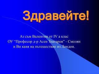 "Аз съм Валентин от ІV а клас  ОУ ""Професор д-р Асен Златаров"" - Смолян"
