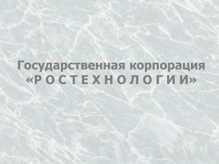 Государственная корпорация «Р О С Т Е Х Н О Л О Г И И»