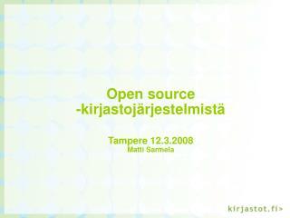Open source  -kirjastojärjestelmistä  Tampere 12.3.2008 Matti Sarmela