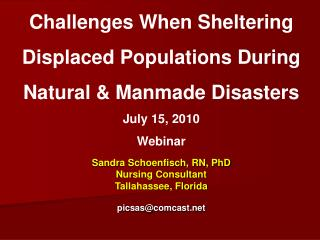 Challenges When Sheltering  Displaced Populations During Natural  Manmade Disasters July 15, 2010 Webinar     Sandra Sch