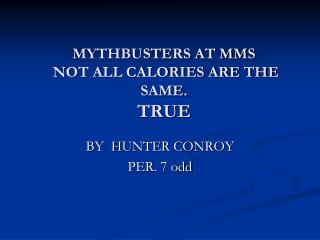 MYTHBUSTERS AT MMS  NOT ALL CALORIES ARE THE SAME. TRUE