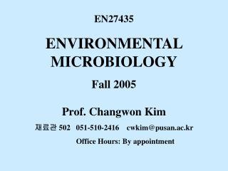 EN27435 ENVIRONMENTAL MICROBIOLOGY Fall 2005 Prof. Changwon Kim