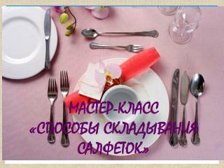 МАСТЕР-КЛАСС  «СПОСОБЫ СКЛАДЫВАНИЯ САЛФЕТОК»