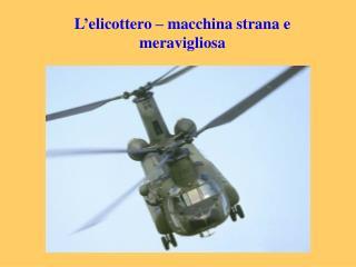 L'elicottero – macchina strana e meravigliosa