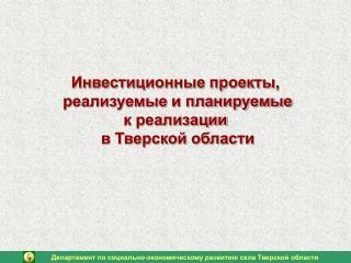 Инвестиционные проекты,  реализуемые и планируемые  к реализации  в Тверской области