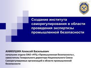 АНИКУШИН Алексей Васильевич начальник отдела ОАО «НТЦ «Промышленная безопасность»,