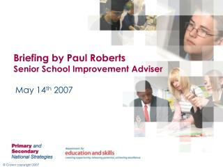 Briefing by Paul Roberts Senior School Improvement Adviser