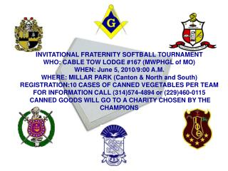 INVITATIONAL FRATERNITY SOFTBALL TOURNAMENT WHO: CABLE TOW LODGE #167 (MWPHGL of MO)