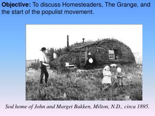 Objective:  To discuss Homesteaders, The Grange, and the start of the populist movement.
