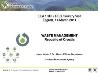 EEA / CRI / REC  C ountry Visit Zagreb, 14  March  2011 WASTE  MANAGEMENT Republic of  Croatia