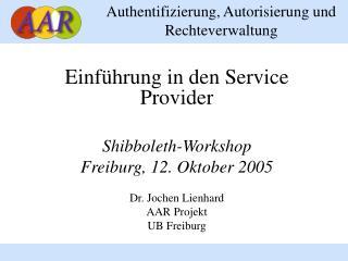 Einf hrung in den Service Provider  Shibboleth-Workshop Freiburg, 12. Oktober 2005  Dr. Jochen Lienhard AAR Projekt UB F