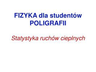 FIZYKA dla studentów POLIGRAFII Statystyka ruchów cieplnych