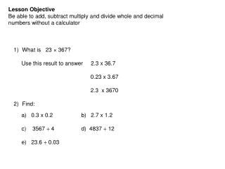 Lesson Objective Be able to add, subtract multiply and divide whole and decimal