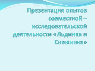 Презентация  опытов совместной –исследовательской деятельности «Льдинка и Снежинка»
