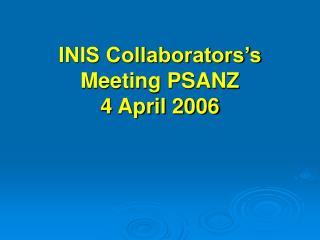 INIS Collaborators's Meeting PSANZ  4 April 2006