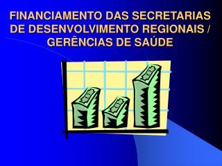 FINANCIAMENTO DAS SECRETARIAS DE DESENVOLVIMENTO REGIONAIS / GERÊNCIAS DE SAÚDE