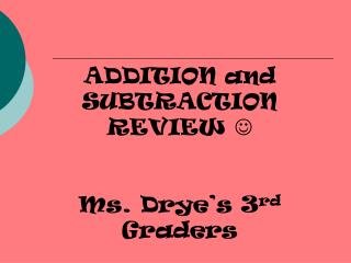 ADDITION and SUBTRACTION REVIEW   Ms. Drye's 3 rd  Graders