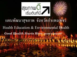 แผนพัฒนาสุขภาพ  จังหวัด กำแพงเพชร Health Education  & Environmental  Health