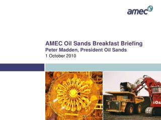 AMEC Oil Sands Breakfast Briefing Peter Madden, President Oil Sands