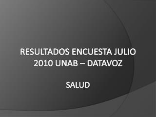 RESULTADOS ENCUESTA JULIO 2010 UNAB – DATAVOZ SALUD
