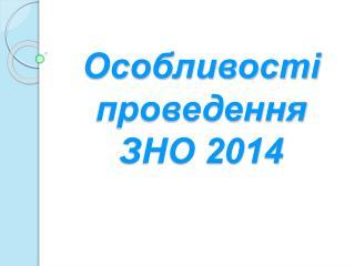 Особливості проведення ЗНО 2014