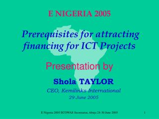 E NIGERIA 2005 Prerequisites for attracting financing for ICT Projects Presentation by