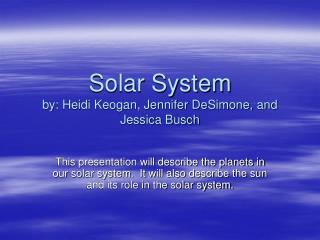 Solar System by: Heidi Keogan, Jennifer DeSimone, and Jessica Busch