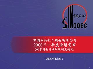 中国石油化工股份有限公司 2006 年 一季度业绩发布 ( 按中国会计准则及制度编制 )
